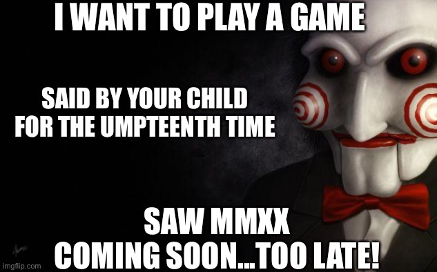 Jigsaw |  I WANT TO PLAY A GAME; SAID BY YOUR CHILD FOR THE UMPTEENTH TIME; SAW MMXX COMING SOON...TOO LATE! | image tagged in jigsaw,2020,covid-19,saw | made w/ Imgflip meme maker