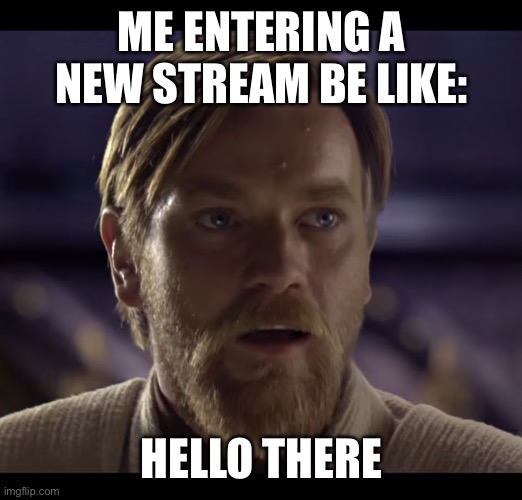 Hi guys :) |  ME ENTERING A NEW STREAM BE LIKE:; HELLO THERE | image tagged in hello there,stream,yes | made w/ Imgflip meme maker