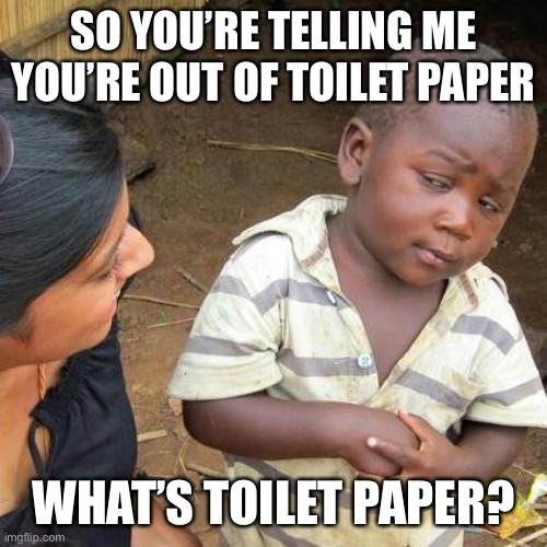 What's toilet paper? | SO YOU'RE TELLING ME YOU'RE OUT OF TOILET PAPER WHAT'S TOILET PAPER? | image tagged in memes,third world skeptical kid,toilet paper | made w/ Imgflip meme maker