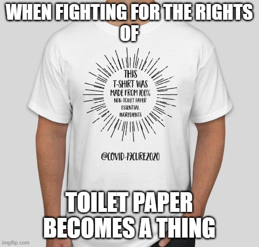 TP-Free Tee | WHEN FIGHTING FOR THE RIGHTSOF TOILET PAPERBECOMES A THING | image tagged in toilet paper,no more toilet paper,covid,coronavirus,covid-19cure2020 | made w/ Imgflip meme maker