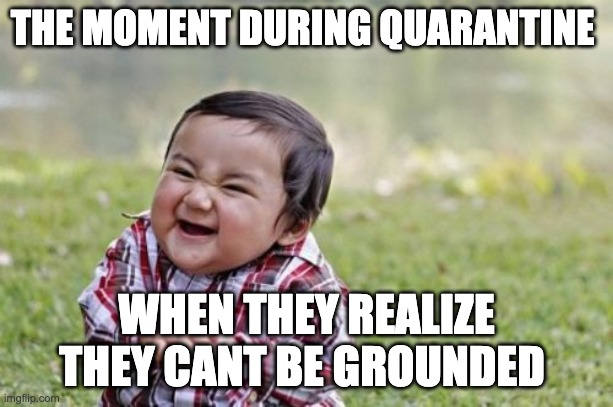 Evil Toddler | THE MOMENT DURING QUARANTINE WHEN THEY REALIZE THEY CANT BE GROUNDED | image tagged in memes,evil toddler | made w/ Imgflip meme maker