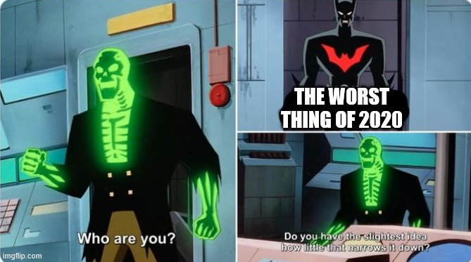 The worst thing of 2020 | THE WORST THING OF 2020 | image tagged in batman,2020,coronavirus,australia,catastrophe,who are you | made w/ Imgflip meme maker