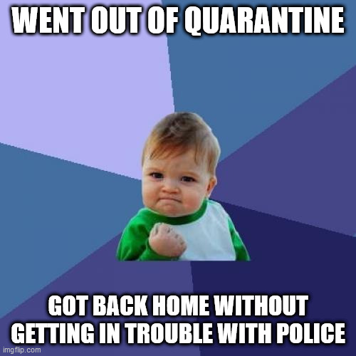 Success Kid |  WENT OUT OF QUARANTINE; GOT BACK HOME WITHOUT GETTING IN TROUBLE WITH POLICE | image tagged in memes,success kid | made w/ Imgflip meme maker
