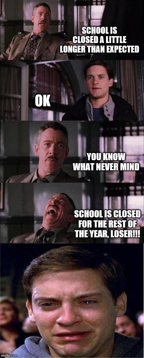 Peter Parker Cry Meme |  SCHOOL IS CLOSED A LITTLE LONGER THAN EXPECTED; OK; YOU KNOW WHAT NEVER MIND; SCHOOL IS CLOSED FOR THE REST OF THE YEAR, LOSER!!! | image tagged in memes,peter parker cry | made w/ Imgflip meme maker