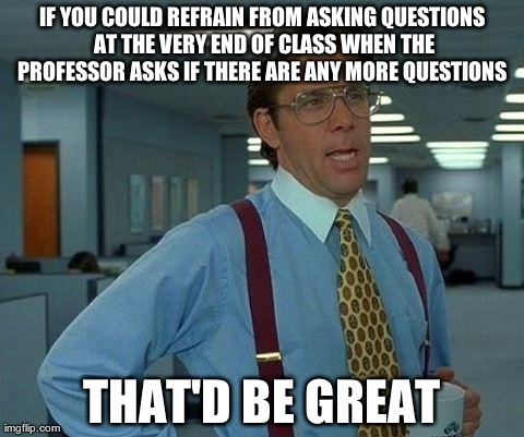 That Would Be Great | IF YOU COULD REFRAIN FROM ASKING QUESTIONS AT THE VERY END OF CLASS WHEN THE PROFESSOR ASKS IF THERE ARE ANY MORE QUESTIONS  THAT'D BE GREAT | image tagged in memes,that would be great,college,funny | made w/ Imgflip meme maker