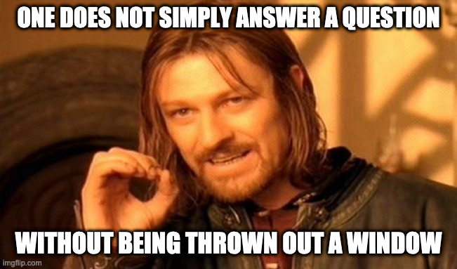 ONE DOES NOT SIMPLY ANSWER A QUESTION WITHOUT BEING THROWN OUT A WINDOW | image tagged in memes,one does not simply | made w/ Imgflip meme maker
