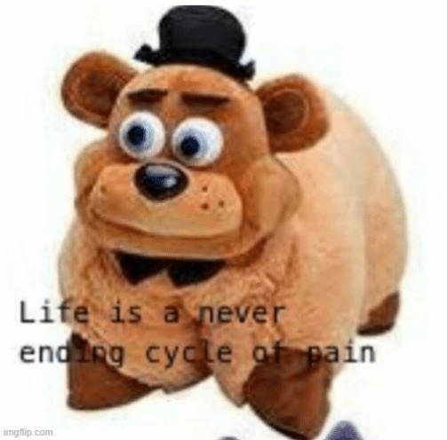 Life is a never ending cycle of pain | image tagged in freddy fazbear,five nights at freddys,fnaf,pain,life | made w/ Imgflip meme maker