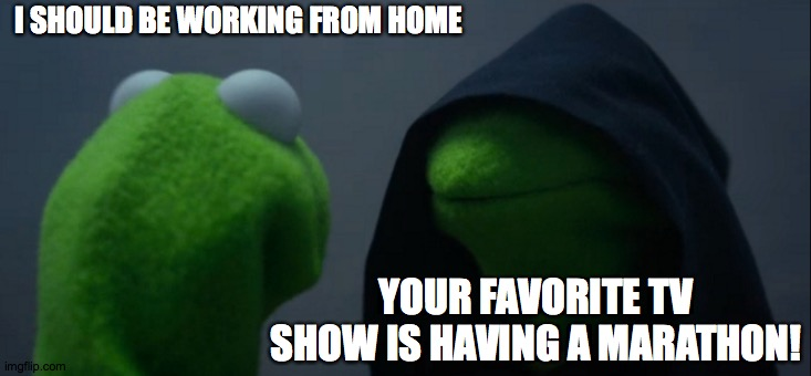 The problem with working from home! |  I SHOULD BE WORKING FROM HOME; YOUR FAVORITE TV SHOW IS HAVING A MARATHON! | image tagged in memes,evil kermit,working,home,tv show,tv marathon | made w/ Imgflip meme maker