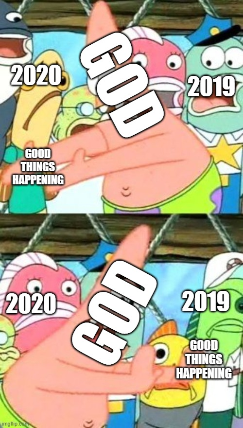 let's be clear,god hates us and he made us relax in 2019 so that 2020 would be the worst year of the century |  2020; GOD; 2019; GOOD THINGS HAPPENING; 2019; 2020; GOD; GOOD THINGS HAPPENING | image tagged in memes,put it somewhere else patrick,2020,2019,2069 | made w/ Imgflip meme maker