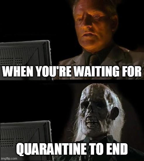 I'll Just Wait Here | WHEN YOU'RE WAITING FOR QUARANTINE TO END | image tagged in memes,i'll just wait here | made w/ Imgflip meme maker