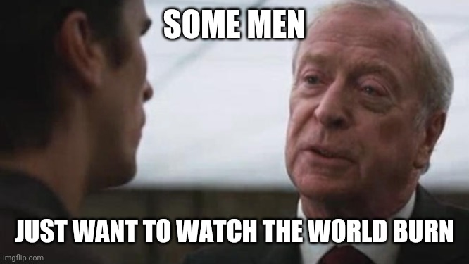 Some mean just want to watch the world burn Alfred Batman  | SOME MEN JUST WANT TO WATCH THE WORLD BURN | image tagged in some mean just want to watch the world burn alfred batman | made w/ Imgflip meme maker