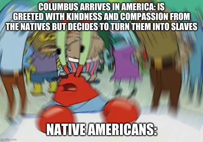Mr Krabs Blur Meme |  COLUMBUS ARRIVES IN AMERICA: IS GREETED WITH KINDNESS AND COMPASSION FROM THE NATIVES BUT DECIDES TO TURN THEM INTO SLAVES; NATIVE AMERICANS: | image tagged in memes,mr krabs blur meme | made w/ Imgflip meme maker