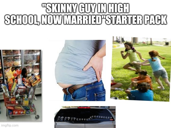 "Skinny Guy in High School, Now Married Starter Pack |  ""SKINNY GUY IN HIGH SCHOOL, NOW MARRIED""STARTER PACK 