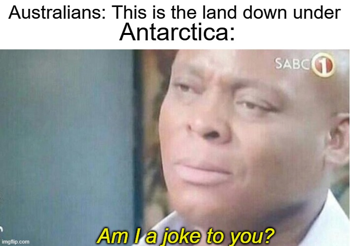 Am i a joke to you |  Australians: This is the land down under; Antarctica:; Am I a joke to you? | image tagged in am i a joke to you,australia,antarctica | made w/ Imgflip meme maker