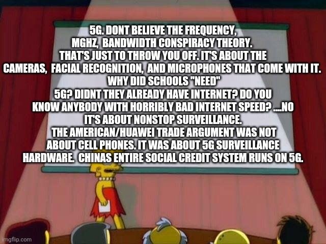 "Lisa Simpson's Presentation |  5G. DONT BELIEVE THE FREQUENCY, MGHZ,  BANDWIDTH CONSPIRACY THEORY.  THAT'S JUST TO THROW YOU OFF. IT'S ABOUT THE CAMERAS,  FACIAL RECOGNITION,  AND MICROPHONES THAT COME WITH IT.   WHY DID SCHOOLS ""NEED"" 5G? DIDNT THEY ALREADY HAVE INTERNET? DO YOU KNOW ANYBODY WITH HORRIBLY BAD INTERNET SPEED? ....NO  IT'S ABOUT NONSTOP SURVEILLANCE.   THE AMERICAN/HUAWEI TRADE ARGUMENT WAS NOT ABOUT CELL PHONES. IT WAS ABOUT 5G SURVEILLANCE HARDWARE.  CHINAS ENTIRE SOCIAL CREDIT SYSTEM RUNS ON 5G. 