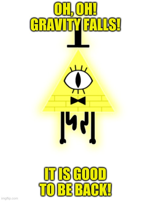 OH, OH! GRAVITY FALLS! IT IS GOOD TO BE BACK! | made w/ Imgflip meme maker