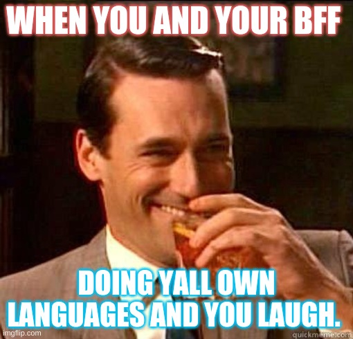 you and you bff |  WHEN YOU AND YOUR BFF; DOING YALL OWN LANGUAGES AND YOU LAUGH. | image tagged in laughing don draper | made w/ Imgflip meme maker