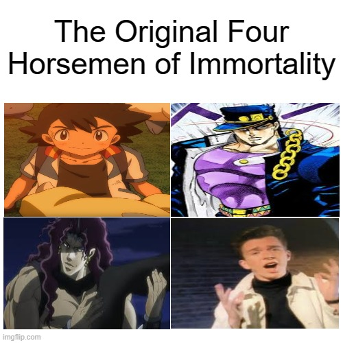 It's Ya Boi Ash Ketchum, Back At It Again With My Fellow Immortal Buddies |  The Original Four Horsemen of Immortality | image tagged in memes,blank transparent square,ash ketchum,jotaro kujo,kars,rick astley | made w/ Imgflip meme maker