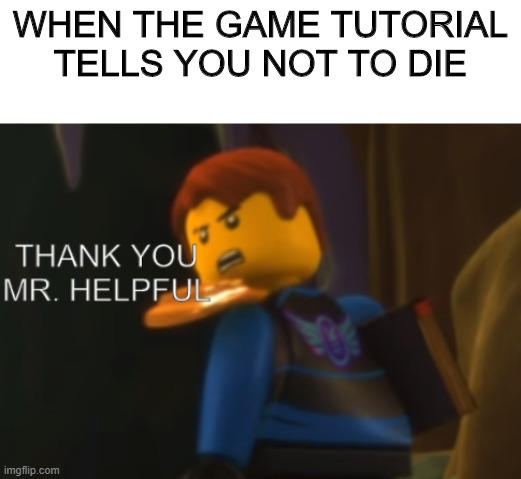 Thank you Mr. Helpful |  WHEN THE GAME TUTORIAL TELLS YOU NOT TO DIE | image tagged in blank white template,thank you mr helpful,ninjago,lego,jay | made w/ Imgflip meme maker