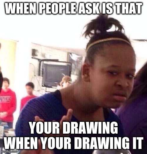 Black Girl Wat Meme |  WHEN PEOPLE ASK IS THAT; YOUR DRAWING WHEN YOUR DRAWING IT | image tagged in memes,black girl wat | made w/ Imgflip meme maker