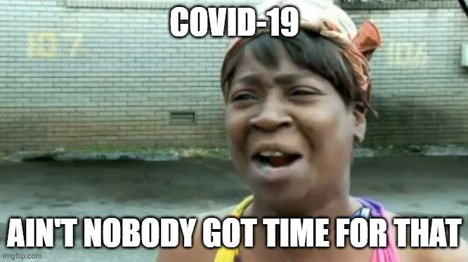 Ain't Nobody Got Time For That | COVID-19 AIN'T NOBODY GOT TIME FOR THAT | image tagged in memes,ain't nobody got time for that | made w/ Imgflip meme maker