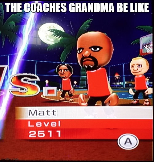 Matt Mii |  THE COACHES GRANDMA BE LIKE | image tagged in matt mii | made w/ Imgflip meme maker