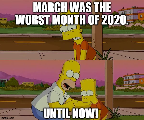 Worst day of my life | MARCH WAS THE WORST MONTH OF 2020. UNTIL NOW! | image tagged in worst day of my life,simpsons,the simpsons,bart simpson,homer simpson | made w/ Imgflip meme maker