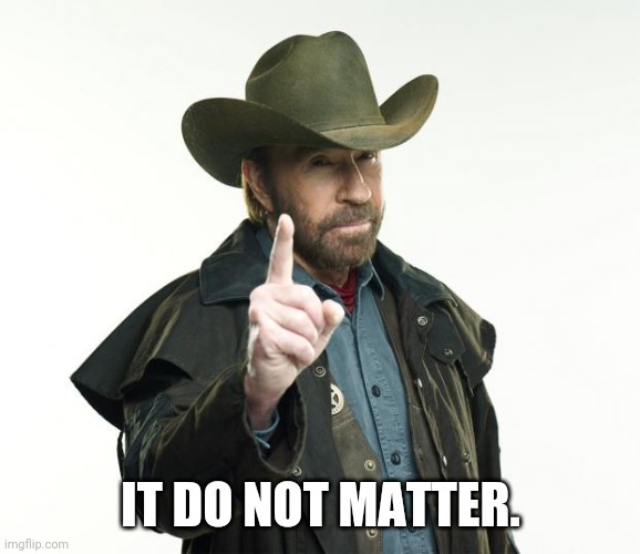 IT DO NOT MATTER. | image tagged in memes,chuck norris finger,chuck norris | made w/ Imgflip meme maker