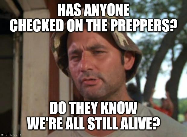 So I Got That Goin For Me Which Is Nice |  HAS ANYONE CHECKED ON THE PREPPERS? DO THEY KNOW WE'RE ALL STILL ALIVE? | image tagged in memes,so i got that goin for me which is nice | made w/ Imgflip meme maker