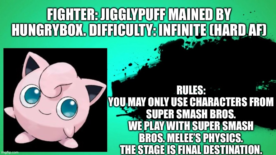 This is why you can't win this one... |  FIGHTER: JIGGLYPUFF MAINED BY HUNGRYBOX. DIFFICULTY: INFINITE (HARD AF); RULES: YOU MAY ONLY USE CHARACTERS FROM SUPER SMASH BROS. WE PLAY WITH SUPER SMASH BROS. MELEE'S PHYSICS. THE STAGE IS FINAL DESTINATION. | image tagged in everyone joins the battle,jigglypuff,super smash bros | made w/ Imgflip meme maker