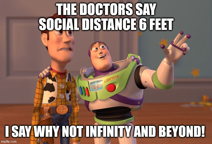 Buzz doesn't play with Covid-19 |  THE DOCTORS SAY SOCIAL DISTANCE 6 FEET; I SAY WHY NOT INFINITY AND BEYOND! | image tagged in memes,x x everywhere,covid-19,social distancing,safety first,toy story | made w/ Imgflip meme maker