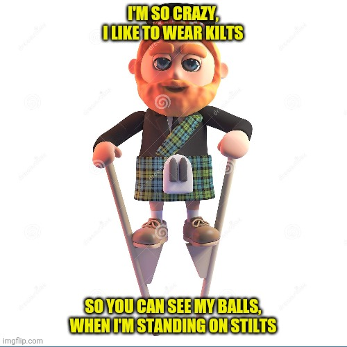 I'M SO CRAZY, I LIKE TO WEAR KILTS; SO YOU CAN SEE MY BALLS, WHEN I'M STANDING ON STILTS | image tagged in kilt,balls,rhymes | made w/ Imgflip meme maker
