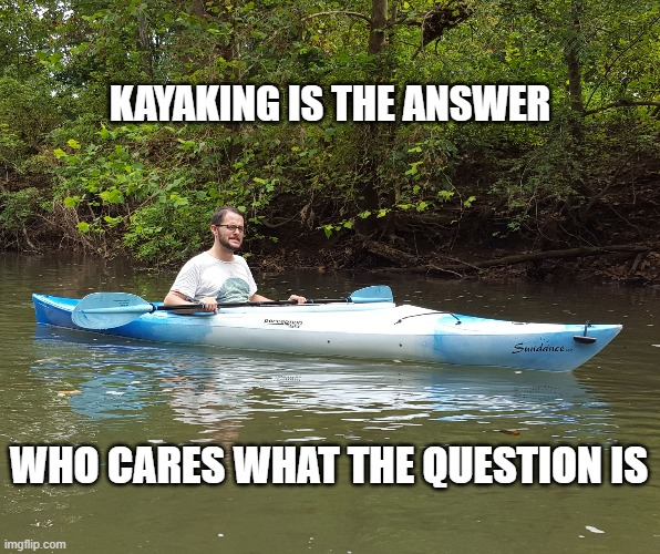 Kayak Kelly | KAYAKING IS THE ANSWER WHO CARES WHAT THE QUESTION IS | image tagged in funny,kayak,life | made w/ Imgflip meme maker