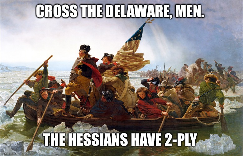 george washington | CROSS THE DELAWARE, MEN. THE HESSIANS HAVE 2-PLY | image tagged in george washington | made w/ Imgflip meme maker