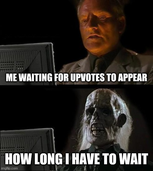 I'll Just Wait Here | ME WAITING FOR UPVOTES TO APPEAR HOW LONG I HAVE TO WAIT | image tagged in memes,i'll just wait here | made w/ Imgflip meme maker