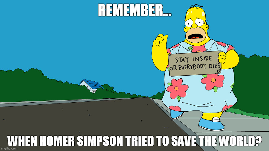 Homer Simpson in a Moo Moo trying to hitch hike a ride  with Cardboard Sign - Stay Inside or Everyone Dies - COVID-19 | REMEMBER... WHEN HOMER SIMPSON TRIED TO SAVE THE WORLD? | image tagged in homer simpson,covid-19,hitchhiker,guy holding cardboard sign,simpsons,moo moo | made w/ Imgflip meme maker