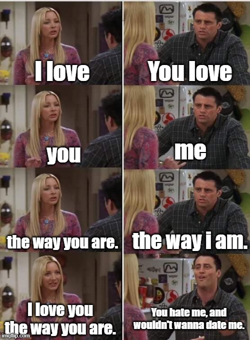 Probably how you are with your crush... |  You love; I love; me; you; the way i am. the way you are. I love you the way you are. You hate me, and wouldn't wanna date me. | image tagged in friends joey teached french,when your crush,i love you,joey,joey from friends,teaching | made w/ Imgflip meme maker