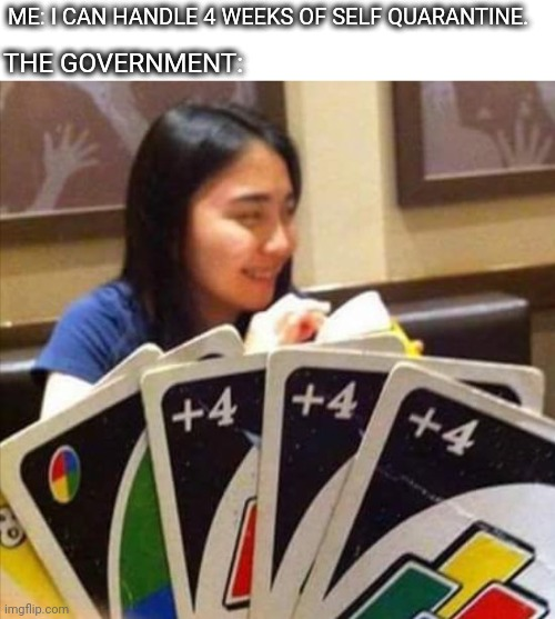 E |  ME: I CAN HANDLE 4 WEEKS OF SELF QUARANTINE. THE GOVERNMENT: | image tagged in uno draw 4,e,coronavirus,government,uno,quarantine | made w/ Imgflip meme maker