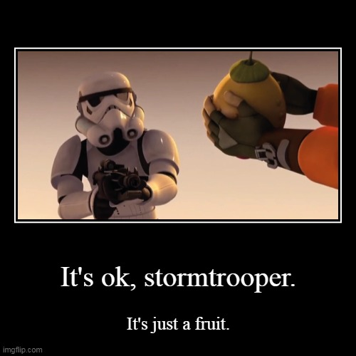 Thats a good stormtrooper... | It's ok, stormtrooper. | It's just a fruit. | image tagged in funny,demotivationals,stormtrooper,stormtroopers,fruit,ezra | made w/ Imgflip demotivational maker