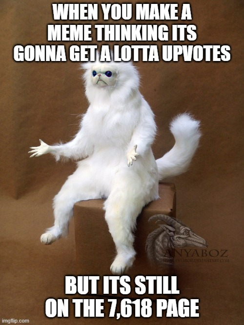Literally every time I try making a meme |  WHEN YOU MAKE A MEME THINKING ITS GONNA GET A LOTTA UPVOTES; BUT ITS STILL ON THE 7,618 PAGE | image tagged in memes,persian cat room guardian single,sadness,outrage,confusion | made w/ Imgflip meme maker