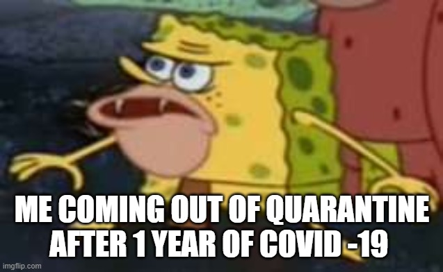 Spongegar |  ME COMING OUT OF QUARANTINE AFTER 1 YEAR OF COVID -19 | image tagged in memes,spongegar | made w/ Imgflip meme maker