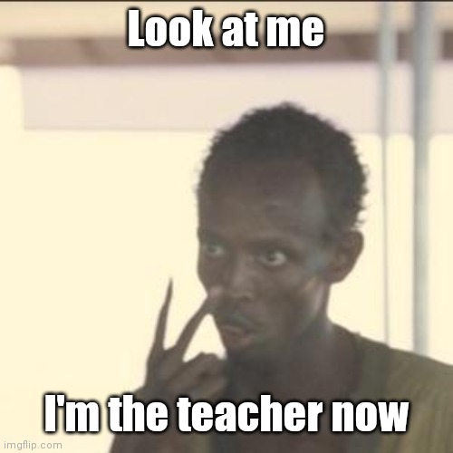 Look At Me | Look at me I'm the teacher now | image tagged in memes,look at me | made w/ Imgflip meme maker