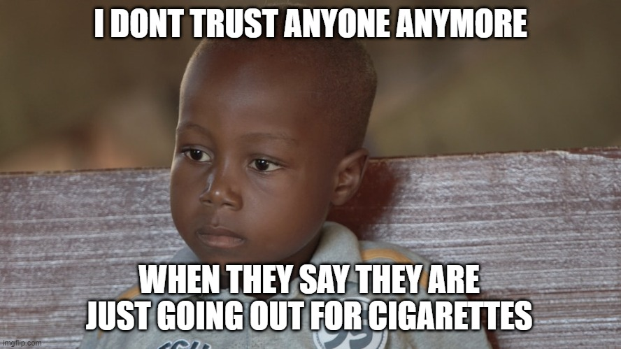 I DONT TRUST ANYONE ANYMORE; WHEN THEY SAY THEY ARE JUST GOING OUT FOR CIGARETTES | image tagged in dad,kids,boy,african,africa | made w/ Imgflip meme maker