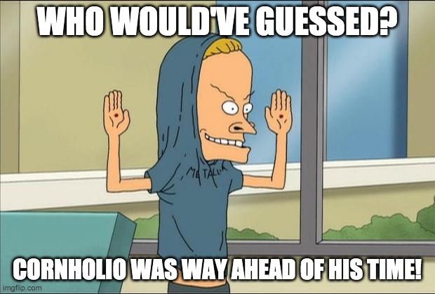 We all need TP for our bungholes now... |  WHO WOULD'VE GUESSED? CORNHOLIO WAS WAY AHEAD OF HIS TIME! | image tagged in beavis cornholio,cornholio,toilet paper,coronavirus,covid-19,tp | made w/ Imgflip meme maker