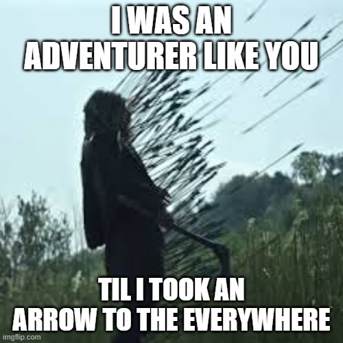Skyrim Arrow to the everywhere |  I WAS AN ADVENTURER LIKE YOU; TIL I TOOK AN ARROW TO THE EVERYWHERE | image tagged in american gods death by arrows 002,skyrim,arrow to the knee | made w/ Imgflip meme maker