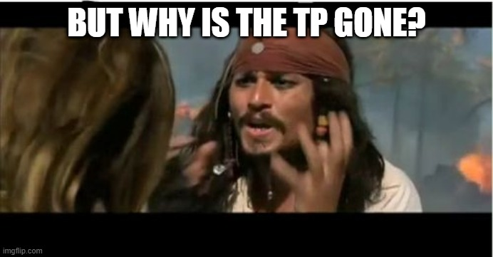 Why Is The Rum Gone |  BUT WHY IS THE TP GONE? | image tagged in memes,why is the rum gone,pirates of the carribean,coronavirus,funny,pirate | made w/ Imgflip meme maker