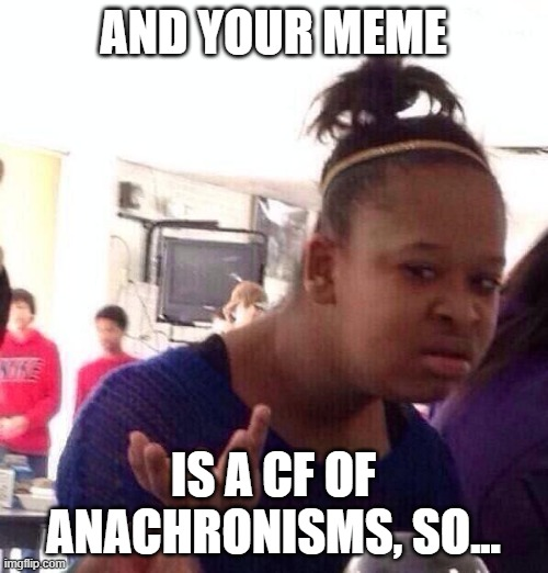 AND YOUR MEME IS A CF OF ANACHRONISMS, SO... | image tagged in memes,black girl wat | made w/ Imgflip meme maker