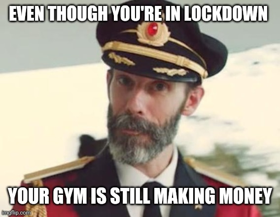 Captain Obvious |  EVEN THOUGH YOU'RE IN LOCKDOWN; YOUR GYM IS STILL MAKING MONEY | image tagged in captain obvious | made w/ Imgflip meme maker
