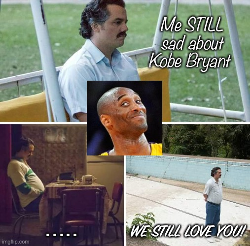Sad Pablo Escobar |  Me STILL sad about Kobe Bryant; ..... WE STILL LOVE YOU! | image tagged in memes,sad pablo escobar | made w/ Imgflip meme maker