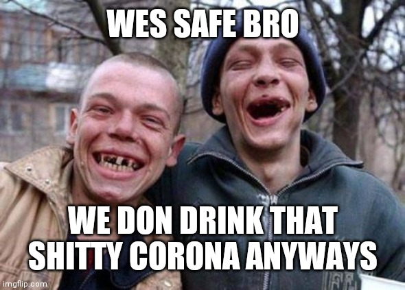 Ugly Twins Meme |  WES SAFE BRO; WE DON DRINK THAT SHITTY CORONA ANYWAYS | image tagged in memes,ugly twins | made w/ Imgflip meme maker
